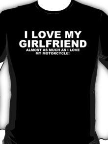 I LOVE MY GIRLFRIEND Almost As Much As I Love My Motorcycle T-Shirt