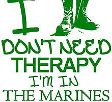 I don't Need Therapy, I'm In The Marines T Shirt by zandosfactry