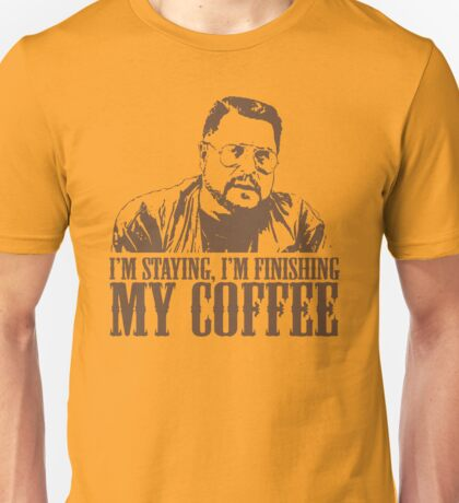 I'm Staying, I'm Finishing My Coffee The Big Lebowski Tshirt Unisex T-Shirt