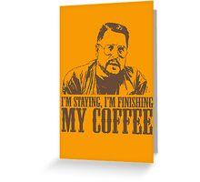 I'm Staying, I'm Finishing My Coffee The Big Lebowski Tshirt Greeting Card