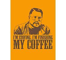 I'm Staying, I'm Finishing My Coffee The Big Lebowski Tshirt Photographic Print