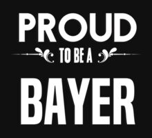 Proud to be a Bayer. Show your pride if your last name or surname is Bayer by mjones7778