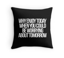 """Why enjoy today when you could be worrying about tomorrow?"" Throw Pillow"