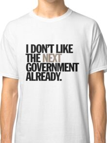 i don't like the next government already Classic T-Shirt