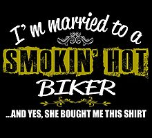 I'M MARRIED TO A SMOKING HOT BIKER AND YES SHE BOUGHT ME THIS SHIRT by teeshoppy