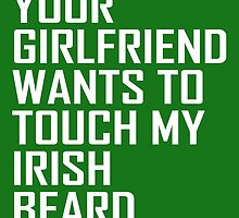 Your Girlfriend Wants To Touch My Irish Beard by cutetees