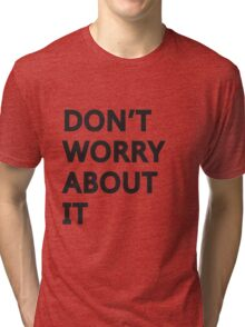 Don't Worry About It Tri-blend T-Shirt