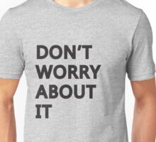 Don't Worry About It Unisex T-Shirt