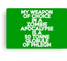 My weapon of choice in a Zombie Apocalypse is a 50 tonne globule of phlegm Canvas Print