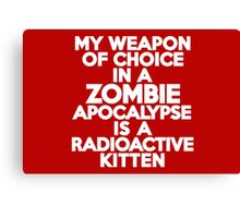 My weapon of choice in a Zombie Apocalypse is a radioactive kitten Canvas Print