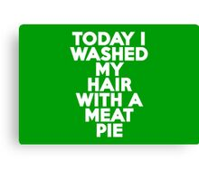 Today I washed my hair with a meat pie Canvas Print