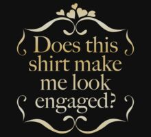 Does This Shirt Make Me Look Engaged? by AmazingVision