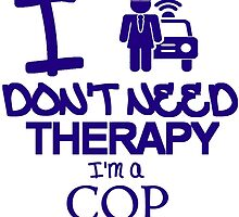 I Don't Need Therapy, I'm A Cop T Shirt by zandosfactry