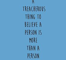 What A Treacherous Thing To Believe A Person Is More Than A Person by johngreen