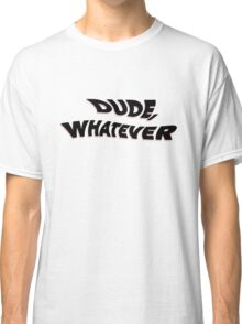 dude whatever Classic T-Shirt