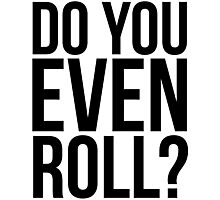 Do You Even Roll? Photographic Print