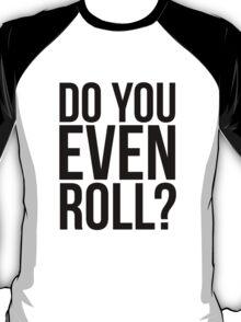 Do You Even Roll? T-Shirt
