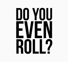 Do You Even Roll? Unisex T-Shirt