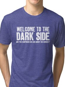 WELCOME TO THE DARK SIDE - ARE YOU SURPRISED WE LIED ABOUT THE COOKIES? Tri-blend T-Shirt