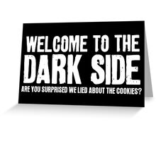 WELCOME TO THE DARK SIDE - ARE YOU SURPRISED WE LIED ABOUT THE COOKIES? Greeting Card