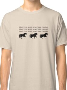i DO NOT NEED ANOTHER HORSE Classic T-Shirt