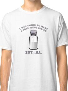 A Joke About Sodium Classic T-Shirt