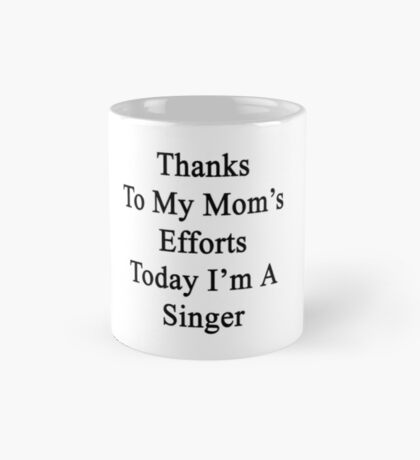 Thanks To My Mom's Efforts Today I'm A Singer  Mug