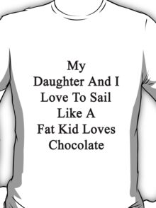 My Daughter And I Love To Sail Like A Fat Kid Loves Chocolate  T-Shirt