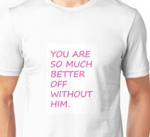 You are so much better off without him. Unisex T-Shirt