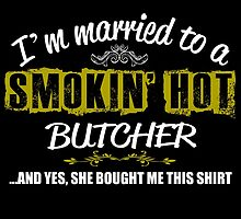 I'M MARRIED TO A SMOKING HOT BUTCHER AND YES SHE BOUGHT ME THIS SHIRT by teeshoppy