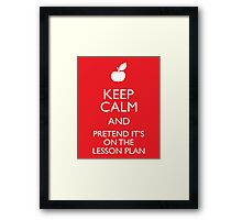 Keep Calm and Pretend it's on the Lesson Plan Framed Print