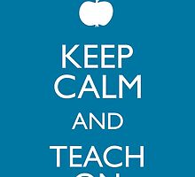 Keep Calm and Teach On by anabellstar