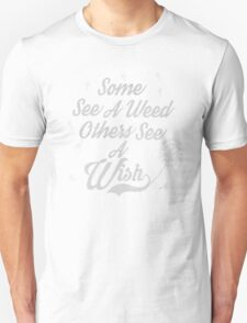 Some see a weed others see a wish... Unisex T-Shirt