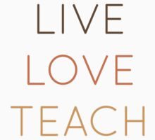 Live, Love, Teach by anabellstar