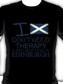 I Don't Need Therapy, I Just Need To Go To Edinburgh T Shirt T-Shirt