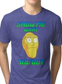 SHOW ME WHAT YOU GOT Tri-blend T-Shirt