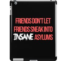 """Friends don't let friends sneak into insane asylums."" iPad Case/Skin"