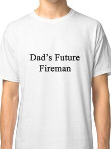 Dad's Future Fireman  Classic T-Shirt