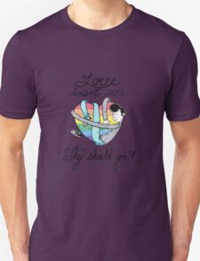 Love Doesn't Care Why Should You T-Shirt