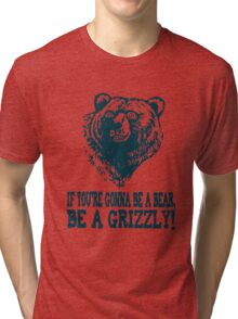 If You re Gonna Be a BEAR Be a GRIZZLY Tri-blend T-Shirt