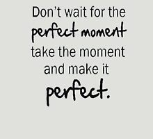 Dont wait for the perfect moment take the moment and make it perfect-Tshirts T-Shirt