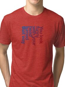 You look funny with your head turned that way -blue/red Tri-blend T-Shirt