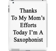 Thanks To My Mom's Efforts Today I'm A Saxophonist  iPad Case/Skin