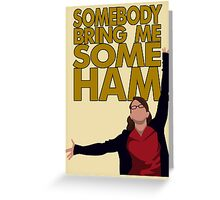 Liz Lemon - Somebody bring me some ham Greeting Card