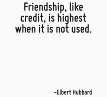 Friendship, like credit, is highest when it is not used. by Quotr