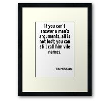 If you can't answer a man's arguments, all is not lost; you can still call him vile names. Framed Print