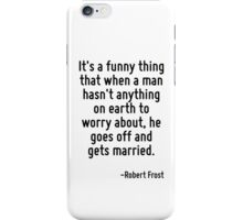 It's a funny thing that when a man hasn't anything on earth to worry about, he goes off and gets married. iPhone Case/Skin