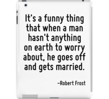 It's a funny thing that when a man hasn't anything on earth to worry about, he goes off and gets married. iPad Case/Skin