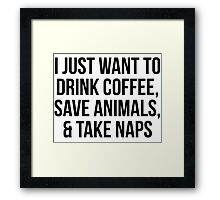 I Just Want to Drink Coffee, Save Animals, & Take Naps Framed Print