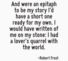 And were an epitaph to be my story I'd have a short one ready for my own. I would have written of me on my stone: I had a lover's quarrel with the world. by Quotr